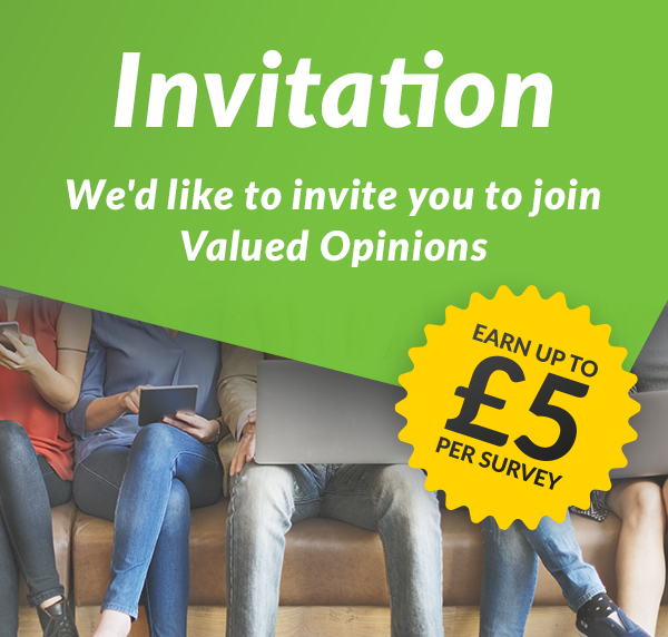 We'd like to invite you to join Valued Opinions. Earn up to £5 per survey.